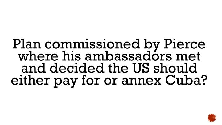 Plan commissioned by Pierce where his ambassadors met and decided the US should either pay for or annex Cuba?