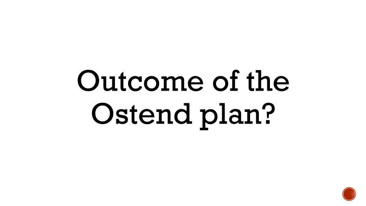 Outcome of the Ostend plan?