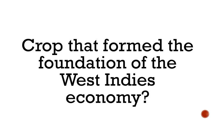 Crop that formed the foundation of the West Indies economy?