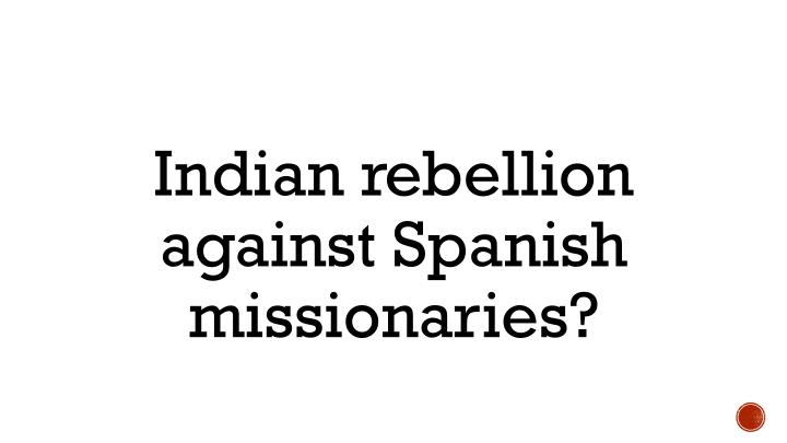 Indian rebellion against Spanish missionaries?