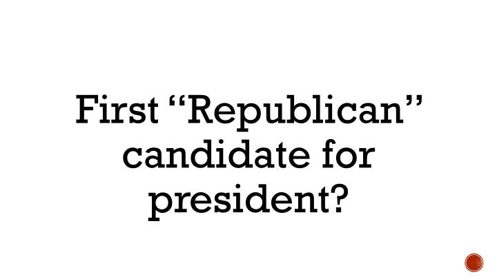 "First ""Republican"" candidate for president?"
