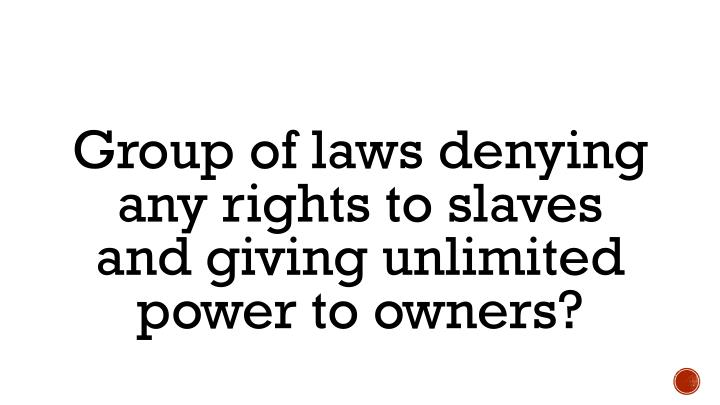 Group of laws denying any rights to slaves and giving unlimited power to owners?