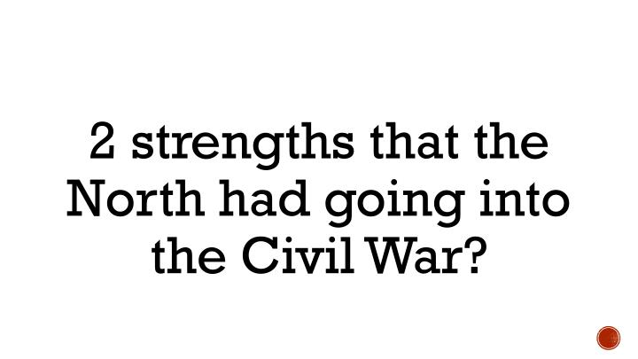 2 strengths that the North had going into the Civil War?