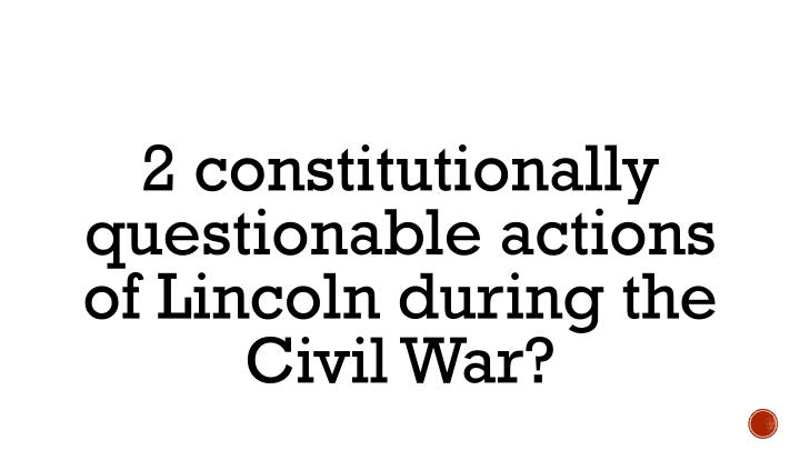 2 constitutionally questionable actions of Lincoln during the Civil War?