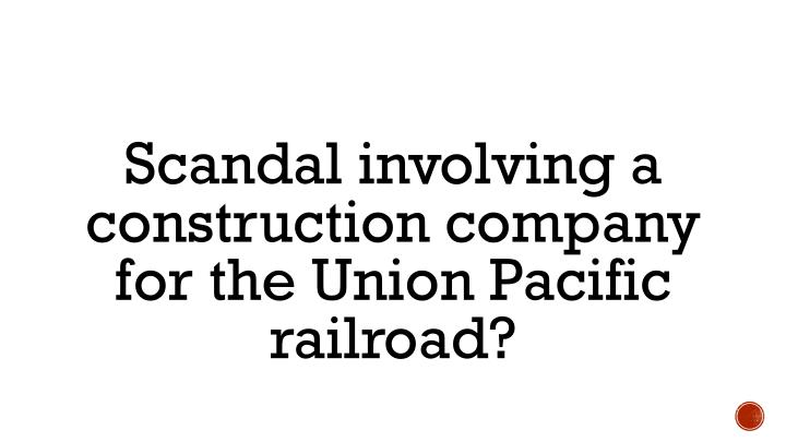 Scandal involving a construction company for the Union Pacific railroad?