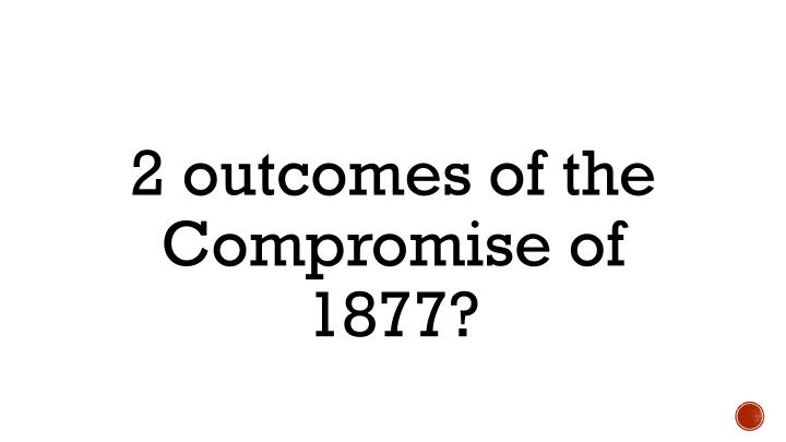 2 outcomes of the Compromise of 1877?