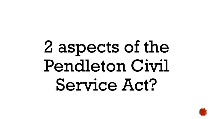 2 aspects of the Pendleton Civil Service Act?