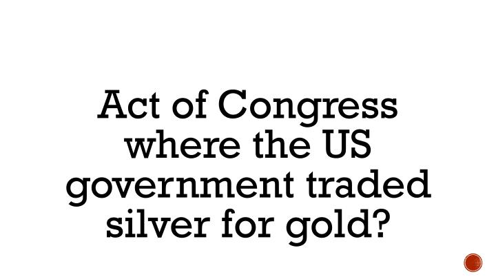 Act of Congress where the US government traded silver for gold?