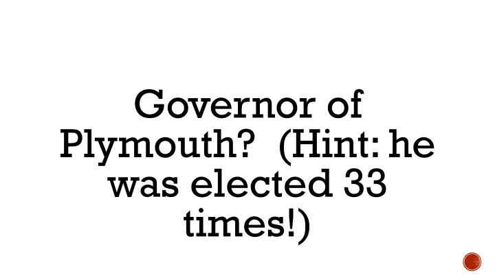 Governor of Plymouth?  (Hint: he was elected 33 times!)