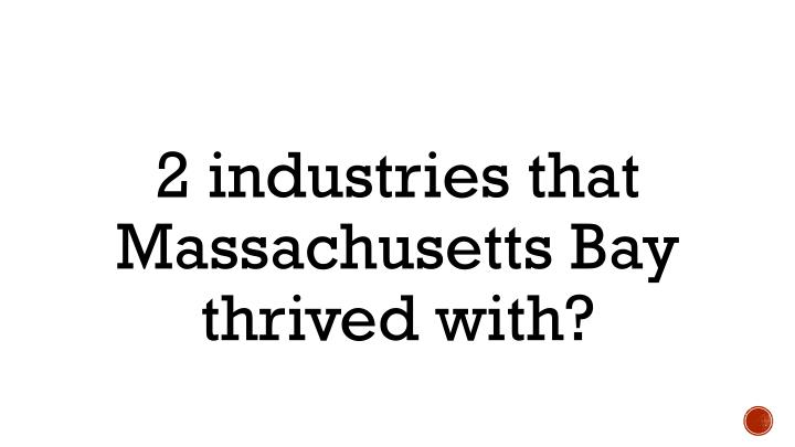 2 industries that Massachusetts Bay thrived with?