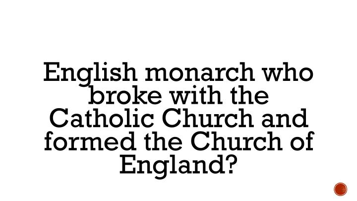 English monarch who broke with the Catholic Church and formed the Church of England?