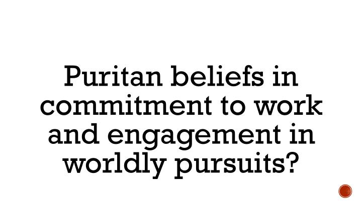 Puritan beliefs in commitment to work and engagement in worldly pursuits?