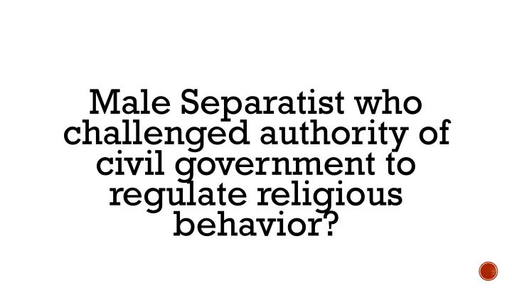 Male Separatist who challenged authority of civil government to regulate religious behavior?