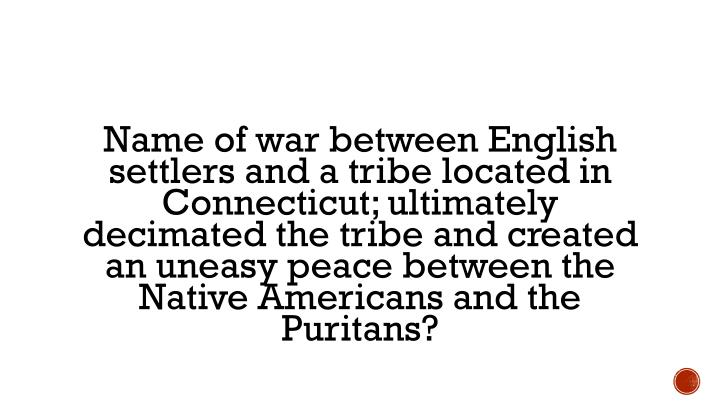 Name of war between English settlers and a tribe located in Connecticut; ultimately decimated the tribe and created an uneasy peace between the Native Americans and the Puritans?
