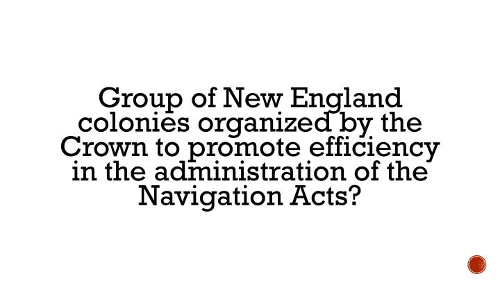 Group of New England colonies organized by the Crown to promote efficiency in the administration of the Navigation Acts?