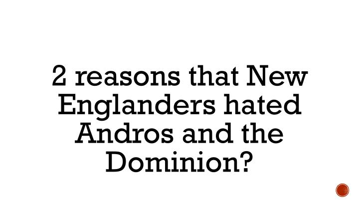 2 reasons that New Englanders hated Andros and the Dominion?