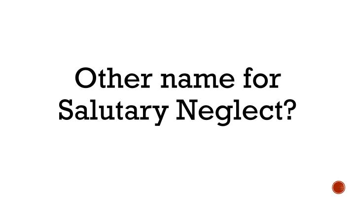 Other name for Salutary Neglect?