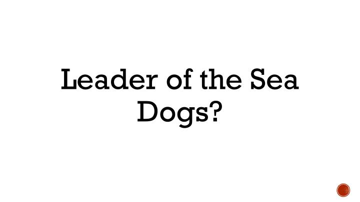 Leader of the Sea Dogs?