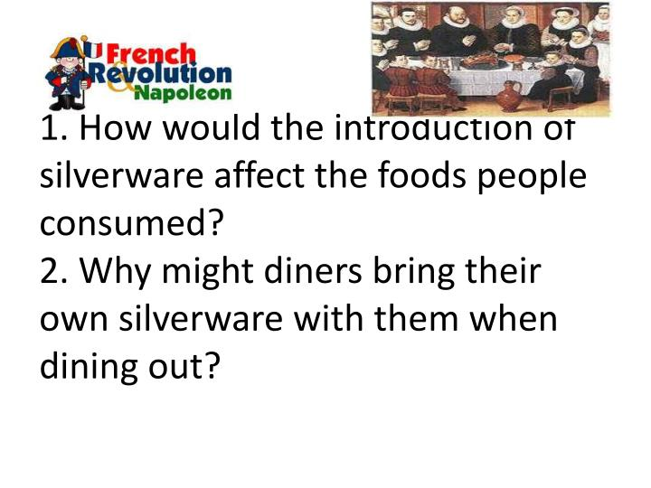 1. How would the introduction of silverware affect the foods people consumed?