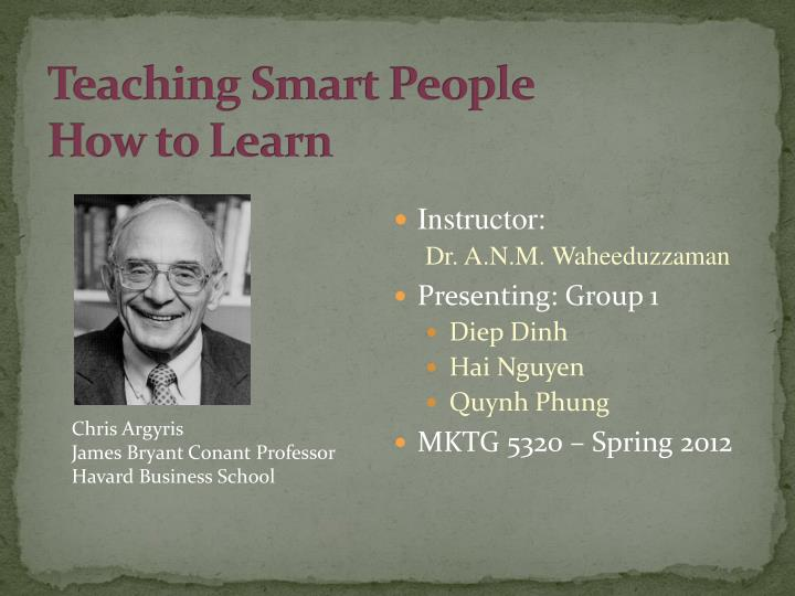 teaching smart people how to learn Teaching people how to implement their behavior in new and more effective ways to minimize the defenses avoid learning finally, the article helps me to understand if we do not have an open dialogue in organization or one's behavior, that we will not learn also we have learned from the failure and.