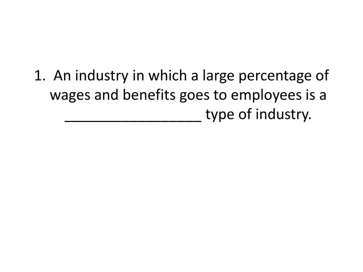 1.  An industry in which a large percentage of wages and benefits goes to employees is a _________________ type of industry.