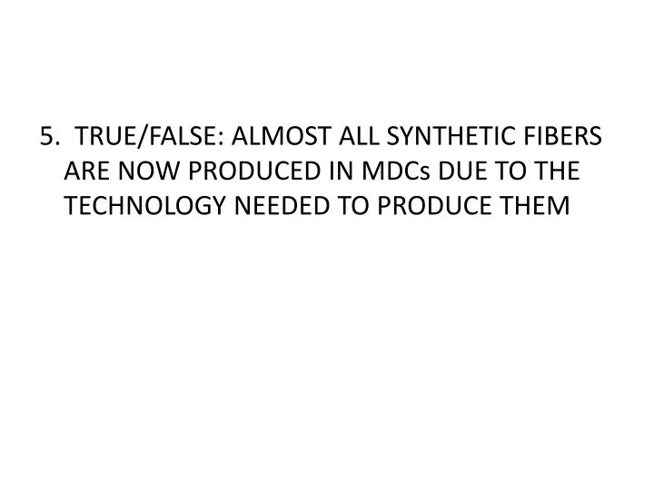 5.  TRUE/FALSE: ALMOST ALL SYNTHETIC FIBERS ARE NOW PRODUCED IN MDCs DUE TO THE TECHNOLOGY NEEDED TO PRODUCE THEM