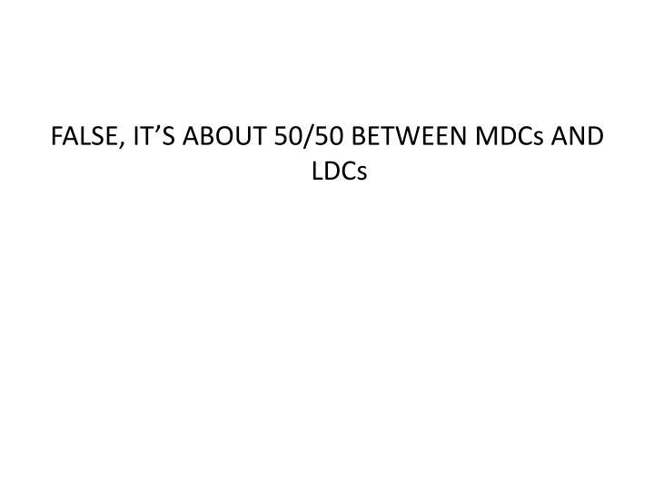 FALSE, IT'S ABOUT 50/50 BETWEEN MDCs AND LDCs