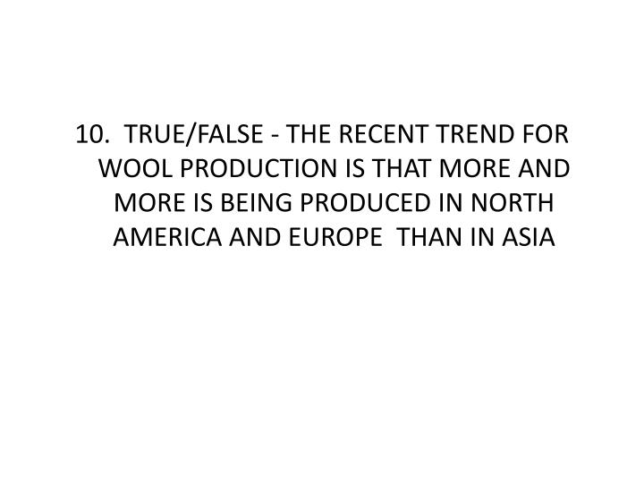 10.  TRUE/FALSE - THE RECENT TREND FOR WOOL PRODUCTION IS THAT MORE AND MORE IS BEING PRODUCED IN NORTH AMERICA AND EUROPE  THAN IN ASIA