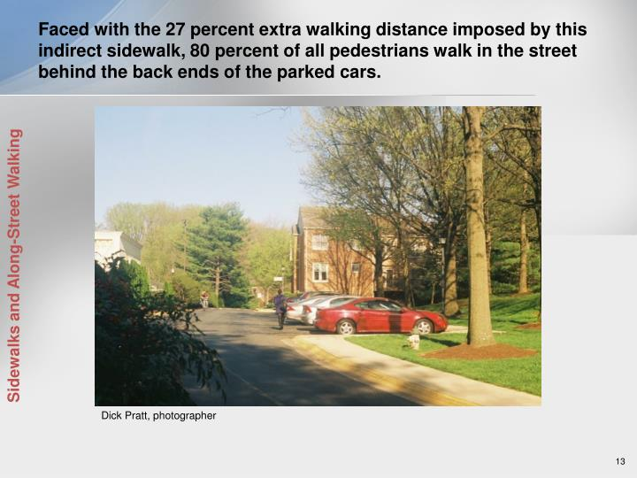 Faced with the 27 percent extra walking distance imposed by this indirect sidewalk, 80 percent of all pedestrians walk in the street behind the back ends of the parked cars.