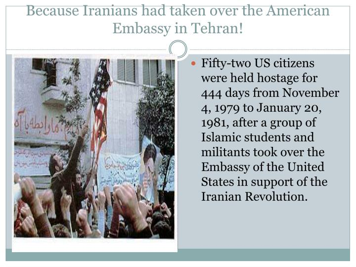 Because Iranians had taken over the American Embassy in Tehran!