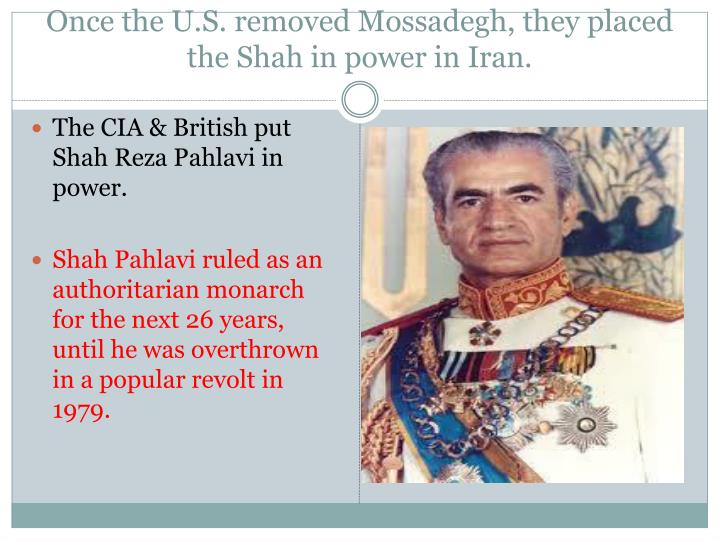 Once the U.S. removed Mossadegh, they placed the Shah in power in Iran.