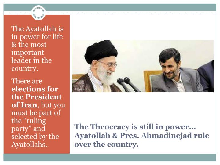 The Ayatollah is in power for life & the most important leader in the country.