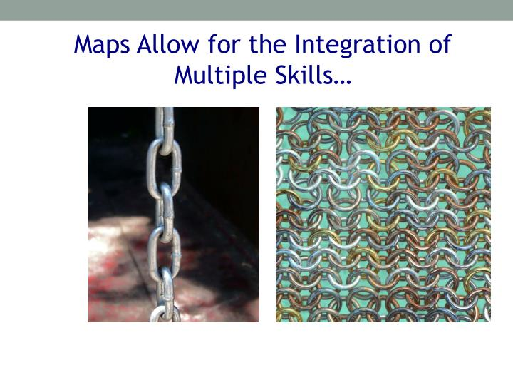Maps Allow for the Integration of Multiple Skills…
