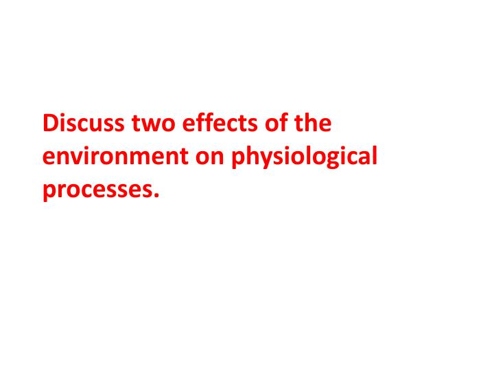 discuss two effects of the environment on physiological processes n.