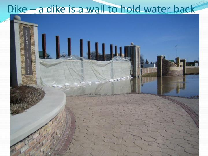 Dike – a dike is a wall to hold water back