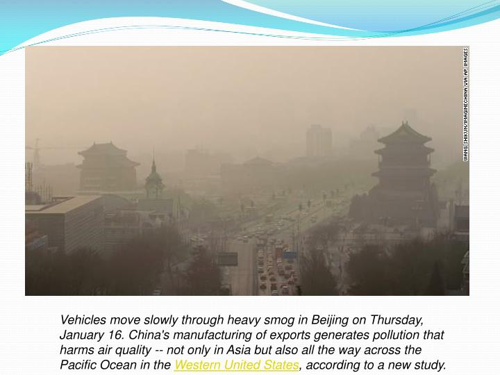 Vehicles move slowly through heavy smog in Beijing on Thursday, January 16. China's manufacturing of exports generates pollution that harms air quality -- not only in Asia but also all the way across the Pacific Ocean in the