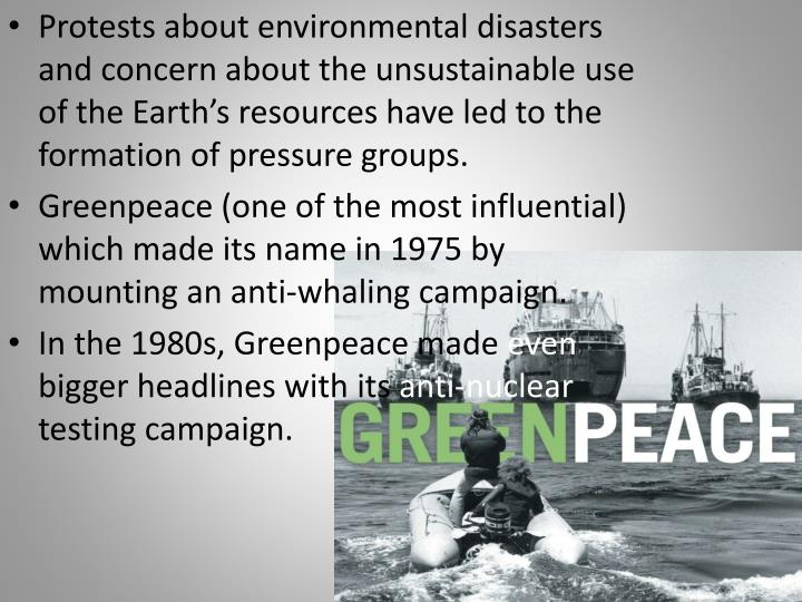 Protests about environmental disasters and concern about the unsustainable use of the Earth's resources have led to the formation of pressure groups.