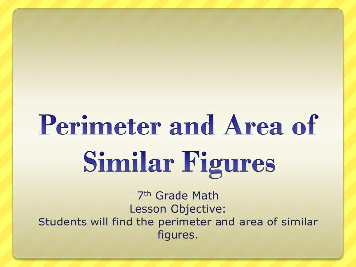7 th grade math lesson objective students will find the perimeter and area of similar figures