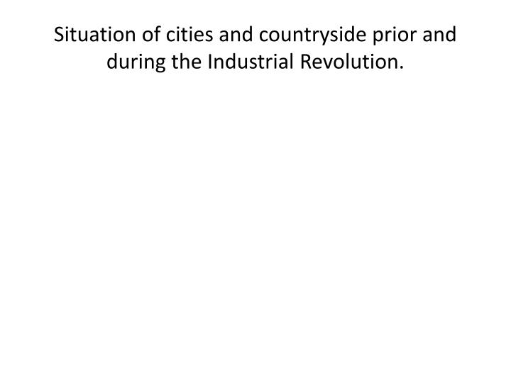 Situation of cities and countryside prior and during the Industrial Revolution.