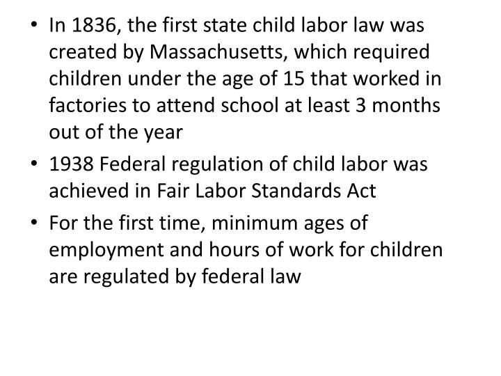 In 1836, the first state child labor law was created by Massachusetts, which required children under the age of 15 that worked in factories to attend school at least 3 months out of the year