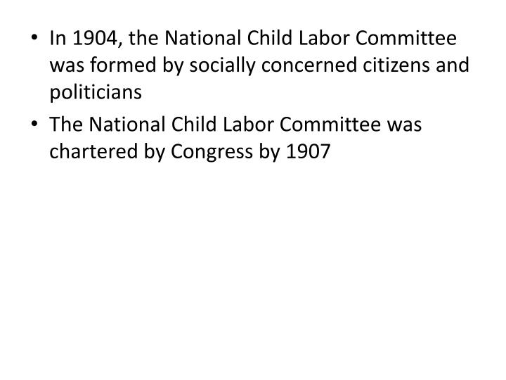 In 1904, the National Child Labor Committee was formed by socially concerned citizens and politicians