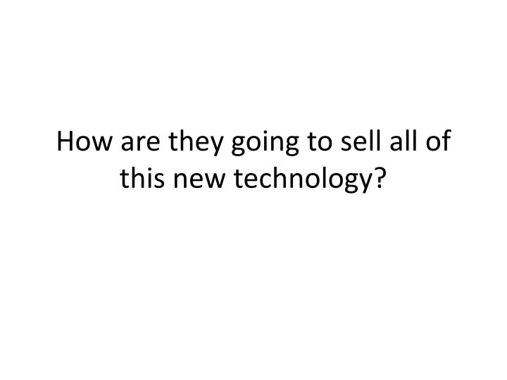 How are they going to sell all of this new technology?