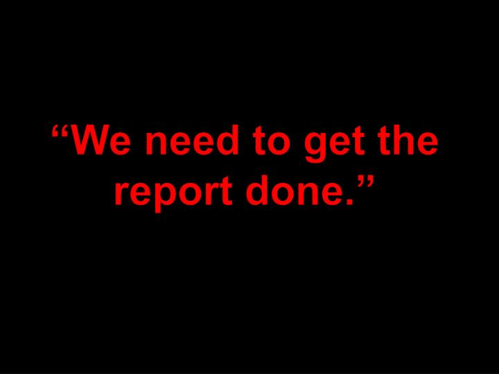 """We need to get the report done."""