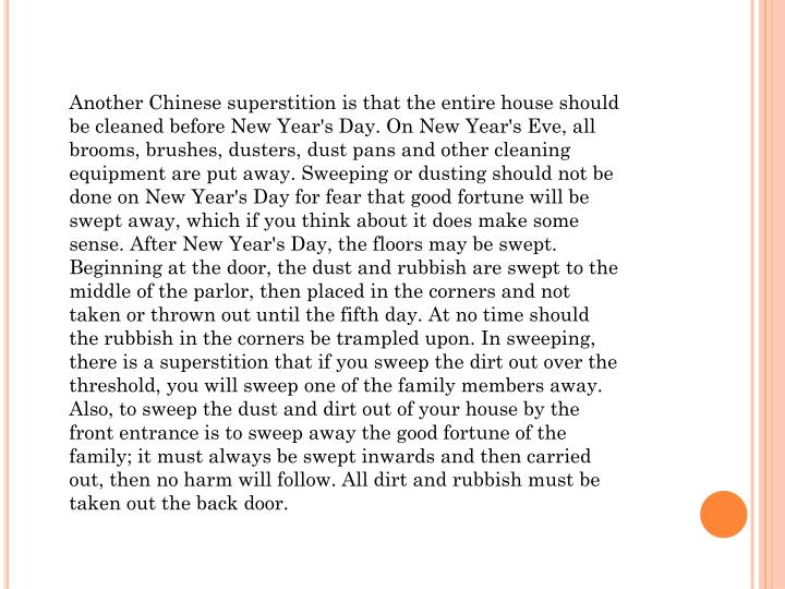 Another Chinese superstition is that the entire house should be cleaned before New Year's Day. On Ne...