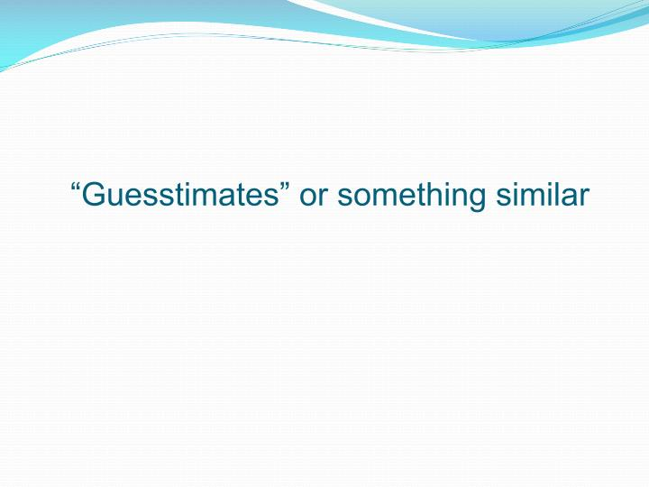 """""""Guesstimates"""" or something similar"""