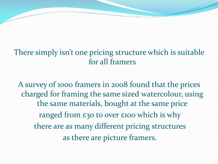 There simply isn't one pricing structure which is suitable for all framers