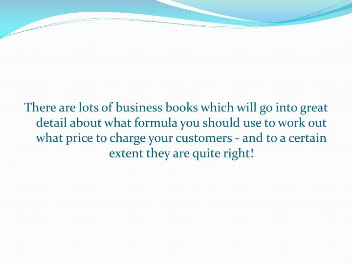 There are lots of business books which will go into great detail about what formula you should use to work out what price to charge your customers - and to a certain extent they are quite right!