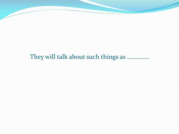 They will talk about such things as …………..