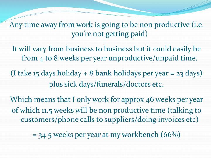 Any time away from work is going to be non productive (i.e. you're not getting paid)