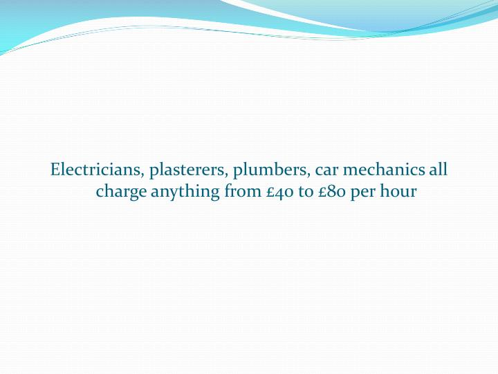 Electricians, plasterers, plumbers, car mechanics all charge anything from £40 to £80 per hour